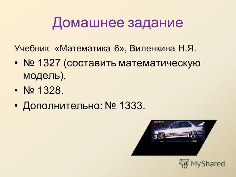Домашнее задание Учебник «Математика 6», Виленкина Н.Я. 1327 (составить математическую модель), 1328. Дополнительно: 1333.
