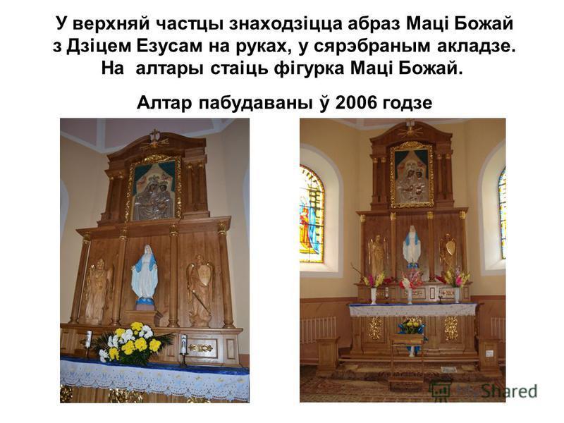 У верхняй частцы знаходзіцца абраз Маці Божай з Дзіцем Езусам на руках, у сярэбраным акладзе. На алтары стаіць фігурка Маці Божай. Алтар пабудаваны ў 2006 годзе