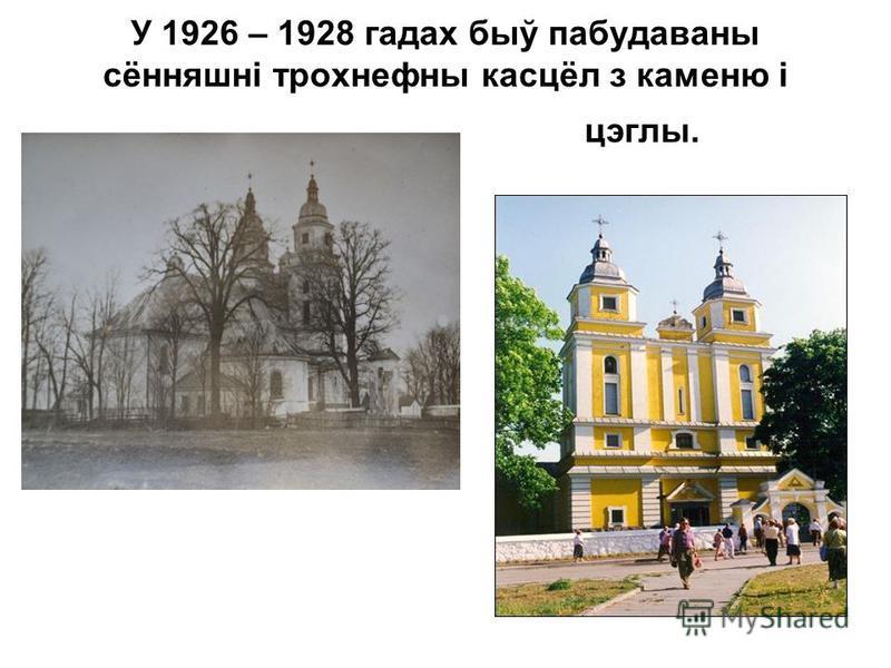 У 1926 – 1928 гадах быў пабудаваны сённяшні трохнефны касцёл з каменю і цэглы.