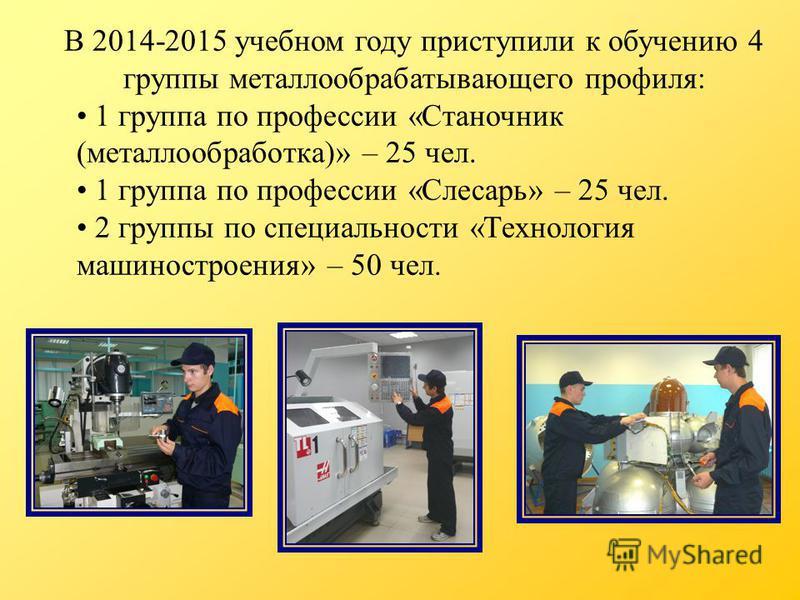 В 2014-2015 учебном году приступили к обучению 4 группы металлообрабатывающего профиля: 1 группа по профессии «Станочник (металлообработка)» – 25 чел. 1 группа по профессии «Слесарь» – 25 чел. 2 группы по специальности «Технология машиностроения» – 5