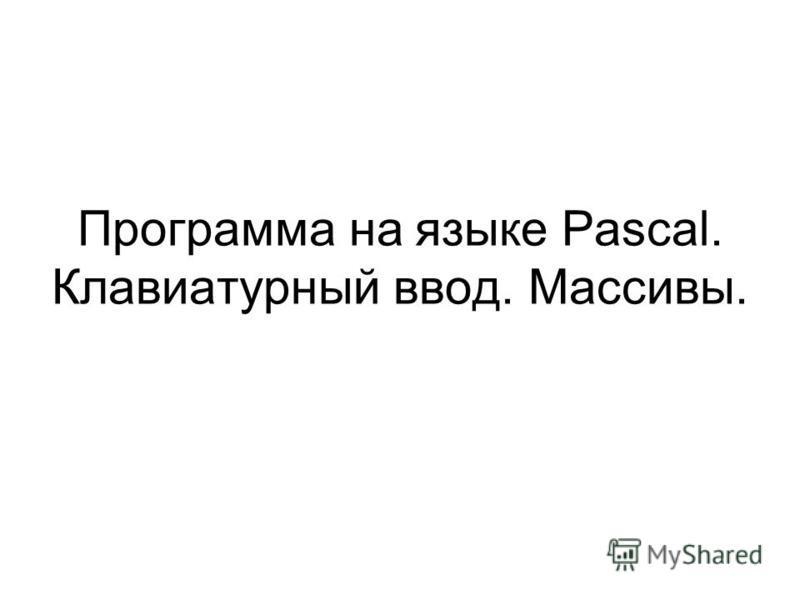 Программа на языке Pascal. Клавиатурный ввод. Массивы.
