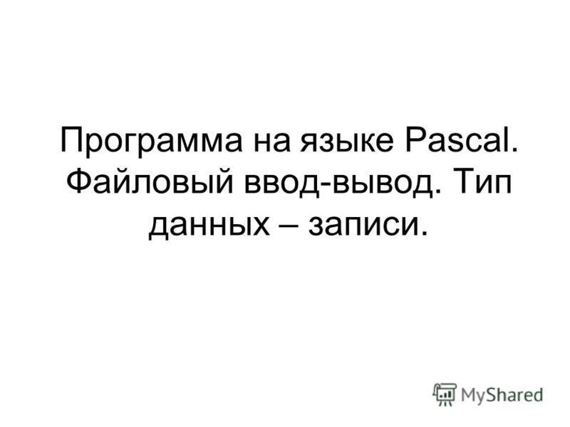 Программа на языке Pascal. Файловый ввод-вывод. Тип данных – записи.