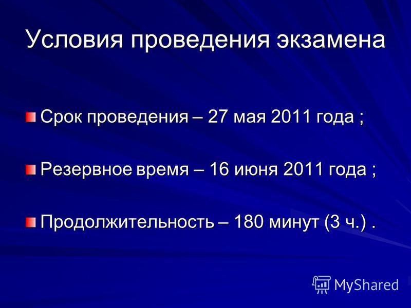 Условия проведения экзамена Срок проведения – 27 мая 2011 года ; Резервное время – 16 июня 2011 года ; Продолжительность – 180 минут (3 ч.).