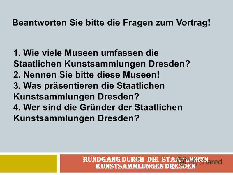 Rundgang durch die Staatlichen Kunstsammlungen Dresden Beantworten Sie bitte die Fragen zum Vortrag! 1. Wie viele Museen umfassen die Staatlichen Kunstsammlungen Dresden? 2. Nennen Sie bitte diese Museen! 3. Was präsentieren die Staatlichen Kunstsamm