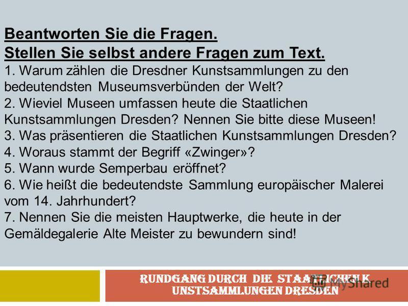 Rundgang durch die Staatlichen K unstsammlungen Dresden Beantworten Sie die Fragen. Stellen Sie selbst andere Fragen zum Text. 1. Warum zählen die Dresdner Kunstsammlungen zu den bedeutendsten Museumsverbünden der Welt? 2. Wieviel Museen umfassen heu