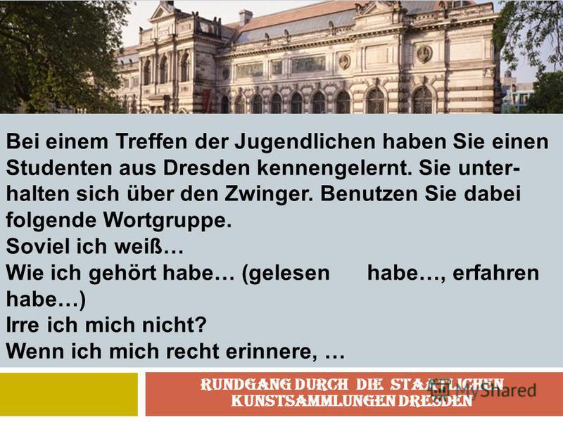 Rundgang durch die Staatlichen Kunstsammlungen Dresden Bei einem Treffen der Jugendlichen haben Sie einen Studenten aus Dresden kennengelernt. Sie unter- halten sich über den Zwinger. Benutzen Sie dabei folgende Wortgruppe. Soviel ich weiß… Wie ich g