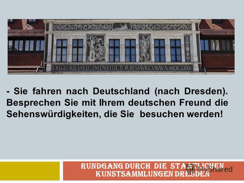 Rundgang durch die Staatlichen Kunstsammlungen Dresden - Sie fahren nach Deutschland (nach Dresden). Besprechen Sie mit Ihrem deutschen Freund die Sehenswürdigkeiten, die Sie besuchen werden!