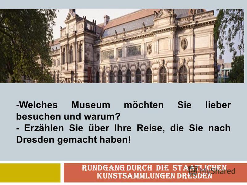 Rundgang durch die Staatlichen Kunstsammlungen Dresden -Welches Museum möchten Sie lieber besuchen und warum? - Erzählen Sie über Ihre Reise, die Sie nach Dresden gemacht haben!
