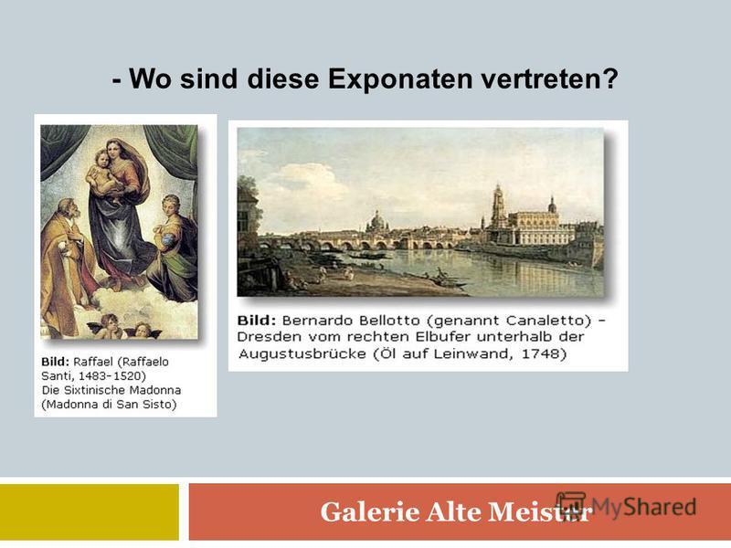 - Wo sind diese Exponaten vertreten? Galerie Alte Meister