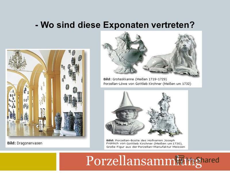 Porzellansammlung - Wo sind diese Exponaten vertreten?