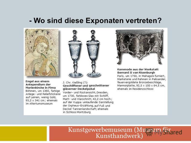 Kunstgewerbemuseum (Museum für Kunsthandwerk) - Wo sind diese Exponaten vertreten?
