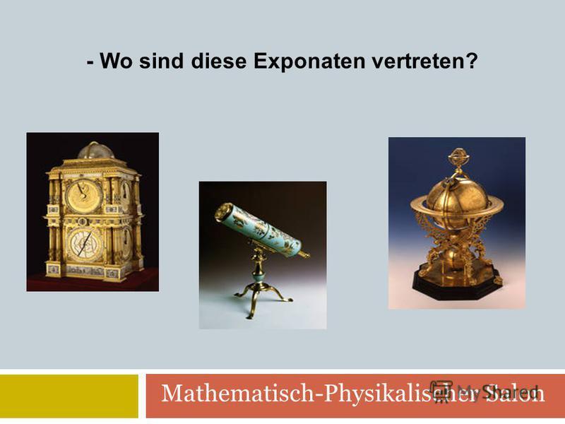 Mathematisch-Physikalischer Salon - Wo sind diese Exponaten vertreten?