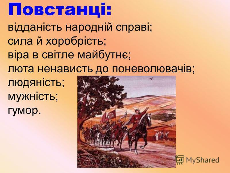 Повстанці: відданість народній справі; сила й хоробрість; віра в світле майбутнє; люта ненависть до поневолювачів; людяність; мужність; гумор.