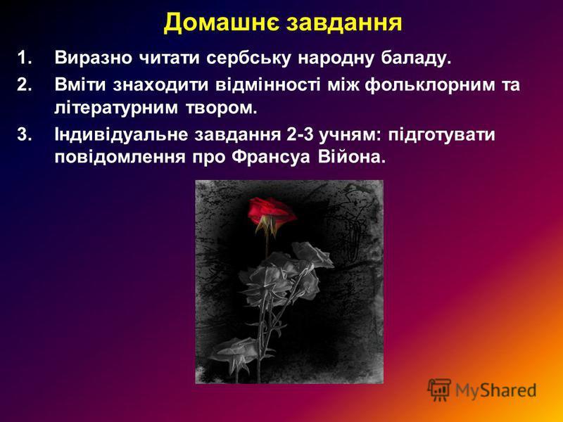 Домашнє завдання 1.Виразно читати сербську народну баладу. 2.Вміти знаходити відмінності між фольклорним та літературним твором. 3.Індивідуальне завдання 2-3 учням: підготувати повідомлення про Франсуа Війона.