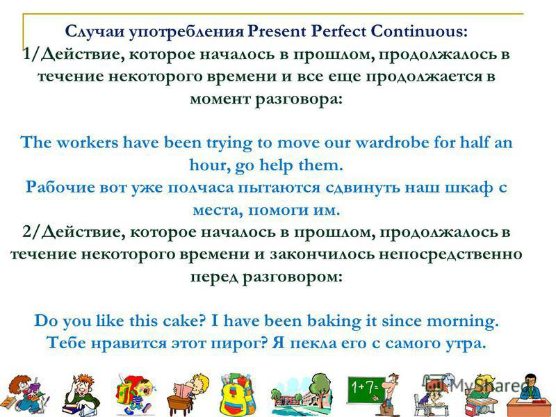 Случаи употребления Present Perfect Continuous: 1/Действие, которое началось в прошлом, продолжалось в течение некоторого времени и все еще продолжается в момент разговора: The workers have been trying to move our wardrobe for half an hour, go help t