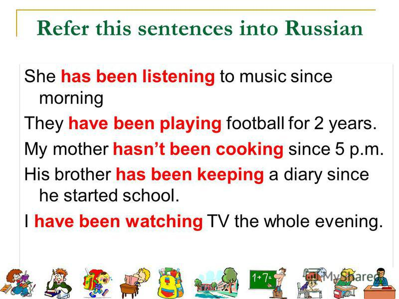 She has been listening to music since morning They have been playing football for 2 years. My mother hasnt been cooking since 5 p.m. His brother has been keeping a diary since he started school. I have been watching TV the whole evening. She has been