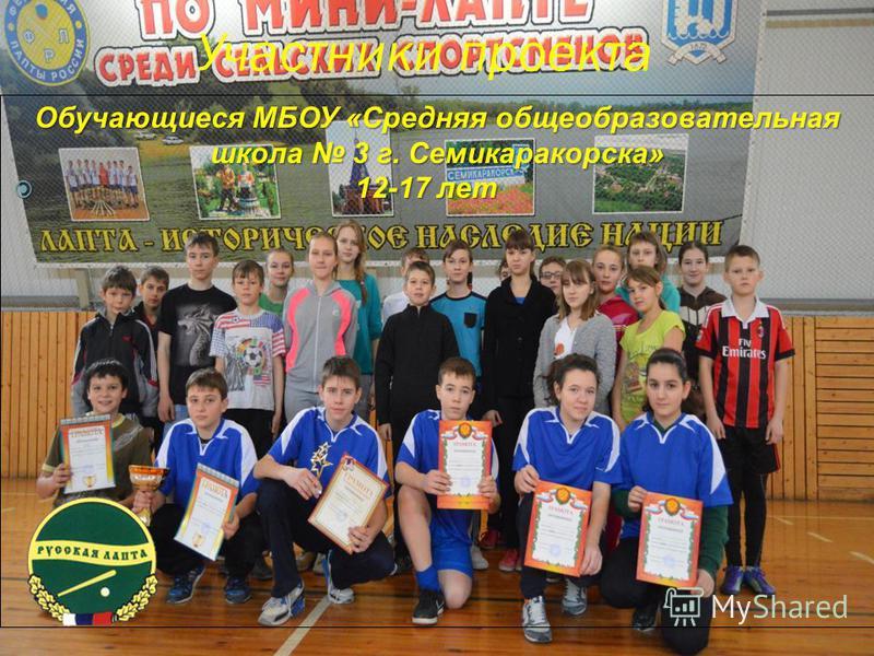 Участники проекта Обучающиеся МБОУ «Средняя общеобразовательная школа 3 г. Семикаракорска» 12-17 лет 12-17 лет