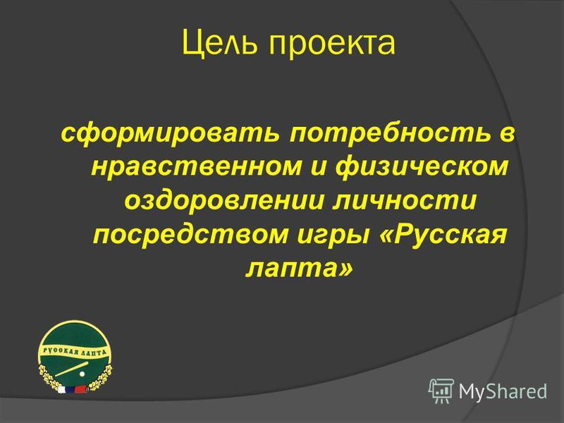 Цель проекта сформировать потребность в нравственном и физическом оздоровлении личности посредством игры «Русская лапта»