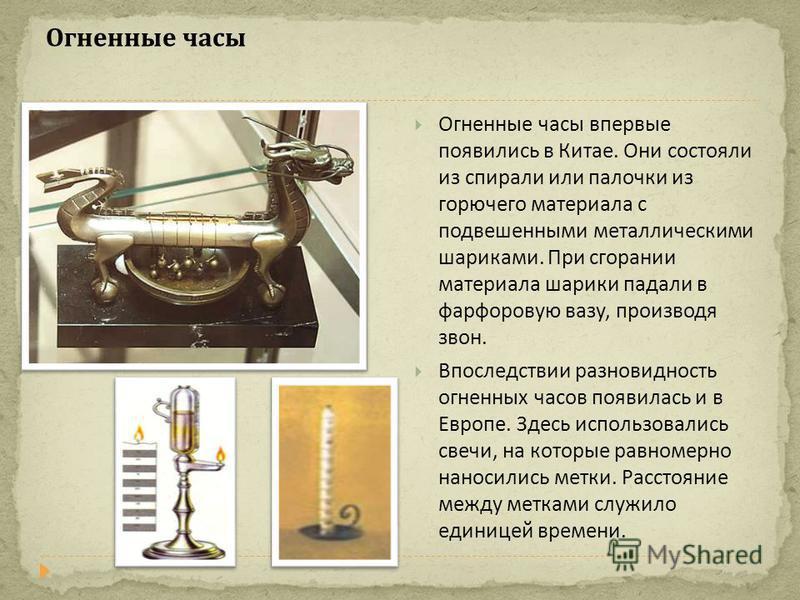 Огненные часы Огненные часы впервые появились в Китае. Они состояли из спирали или палочки из горючего материала с подвешенными металлическими шариками. При сгорании материала шарики падали в фарфоровую вазу, производя звон. Впоследствии разновидност