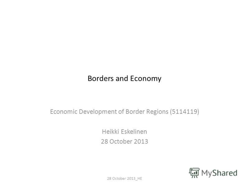Borders and Economy Economic Development of Border Regions (5114119) Heikki Eskelinen 28 October 2013 28 October 2013_HE