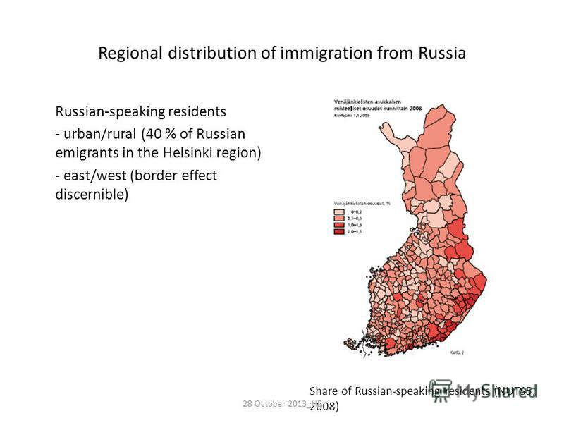 Regional distribution of immigration from Russia Russian-speaking residents - urban/rural (40 % of Russian emigrants in the Helsinki region) - east/west (border effect discernible) Share of Russian-speaking residents (NUTS5, 2008) 28 October 2013_HE