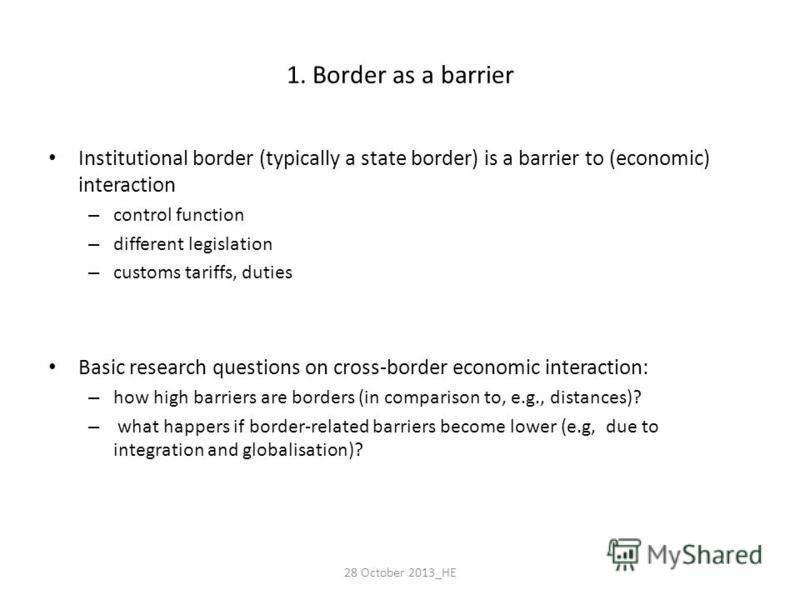 1. Border as a barrier Institutional border (typically a state border) is a barrier to (economic) interaction – control function – different legislation – customs tariffs, duties Basic research questions on cross-border economic interaction: – how hi