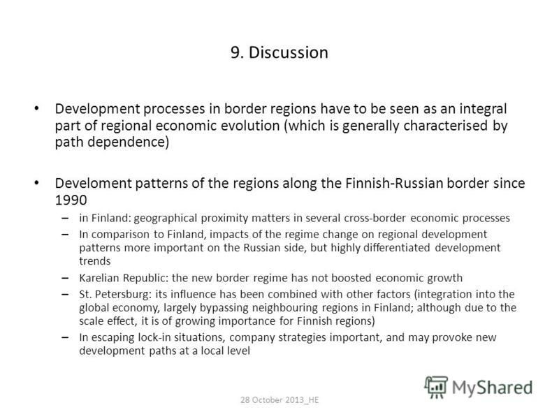 9. Discussion Development processes in border regions have to be seen as an integral part of regional economic evolution (which is generally characterised by path dependence) Develoment patterns of the regions along the Finnish-Russian border since 1