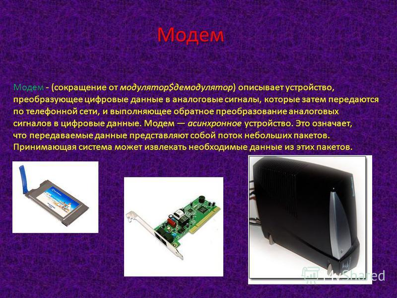 Модем - (сокращение от модулятор$демодулятор) описывает устройство, преобразующее цифровые данные в аналоговые сигналы, которые затем передаются по телефонной сети, и выполняющее обратное преобразование аналоговых сигналов в цифровые данные. Модем ас