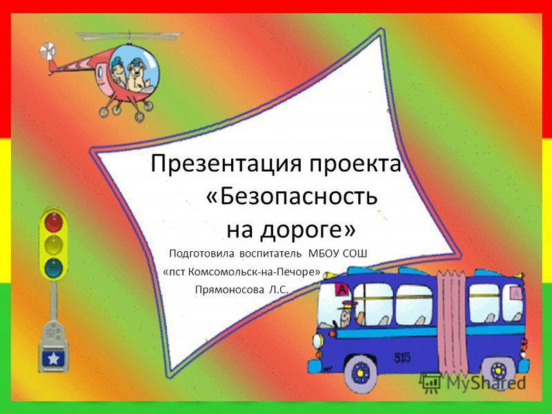 Презентация проекта «Безопасность на дороге» Подготовила воспитатель МБОУ СОШ «пст Комсомольск-на-Печоре» Прямоносова Л.С.