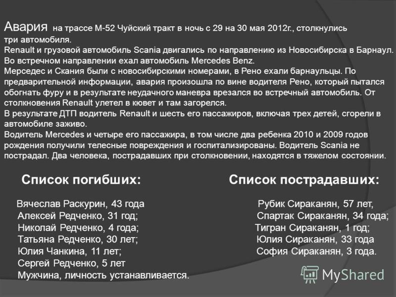 Авария на трассе М-52 Чуйский тракт в ночь с 29 на 30 мая 2012 г., столкнулись три автомобиля. Renault и грузовой автомобиль Scania двигались по направлению из Новосибирска в Барнаул. Во встречном направлении ехал автомобиль Mercedes Benz. Мерседес и