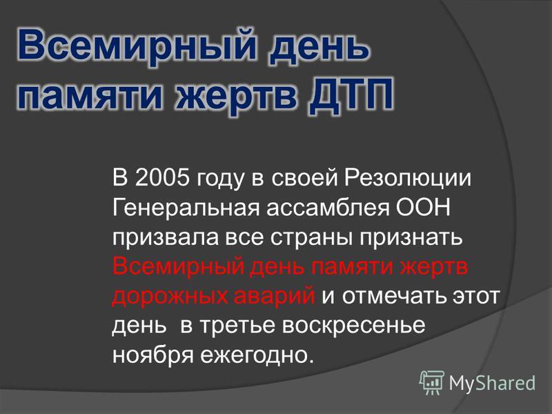 В 2005 году в своей Резолюции Генеральная ассамблея ООН призвала все страны признать Всемирный день памяти жертв дорожных аварий и отмечать этот день в третье воскресенье ноября ежегодно.