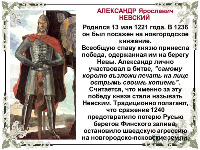 АЛЕКСАНДР Ярославич НЕВСКИЙ Родился 13 мая 1221 года. В 1236 он был посажен на новгородское княжение. Всеобщую славу князю принесла победа, одержанная им на берегу Невы. Александр лично участвовал в битве,