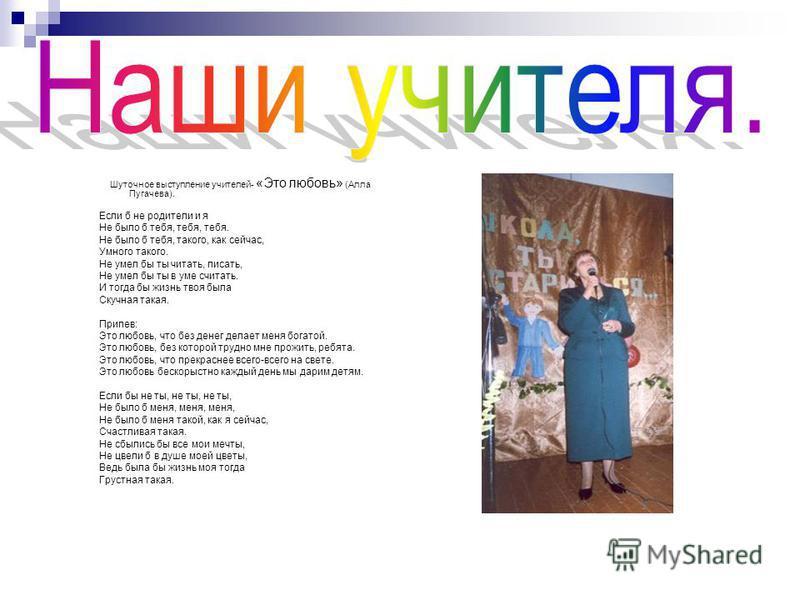 Шуточное выступление учителей- «Это любовь» (Алла Пугачева). Если б не родители и я Не было б тебя, тебя, тебя. Не было б тебя, такого, как сейчас, Умного такого. Не умел бы ты читать, писать, Не умел бы ты в уме считать. И тогда бы жизнь твоя была С