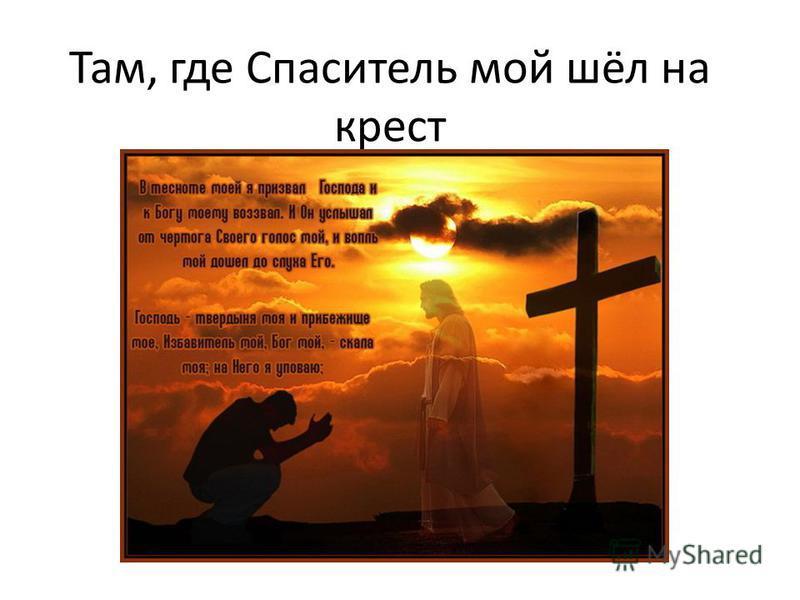 Там, где Спаситель мой шёл на крест