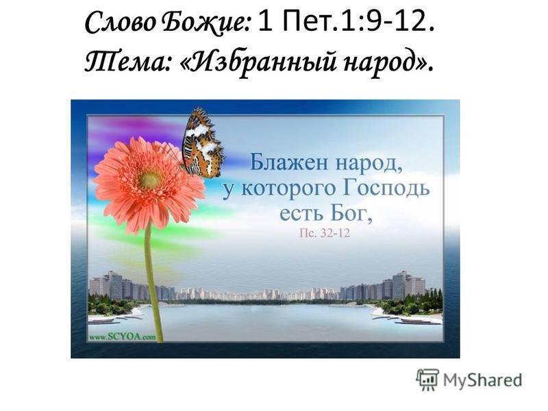 Слово Божие: 1 Пет.1:9-12. Тема: «Избранный народ».
