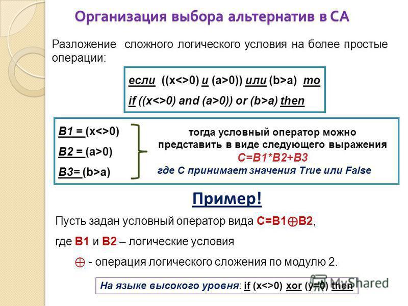 Организация выбора альтернатив в СА Разложение сложного логического условия на более простые операции: если ((x<>0) и (a>0)) или (b>a) то if ((x<>0) and (a>0)) or (b>a) then B1 = (x<>0) B2 = (a>0) B3= (b>a) тогда условный оператор можно представить в
