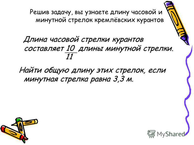 Решив задачу, вы узнаете длину часовой и минутной стрелок кремлёвских курантов Длина часовой стрелки курантов составляет 10 длины минутной стрелки. Длина часовой стрелки курантов составляет 10 длины минутной стрелки. Найти общую длину этих стрелок, е