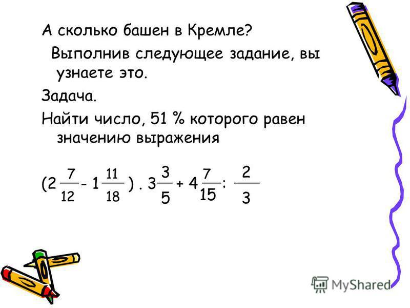 А сколько башен в Кремле? Выполнив следующее задание, вы узнаете это. Задача. Найти число, 51 % которого равен значению выражения (2 - 1 ). 3 + 4 : 7 12 11 18 3 5 7 15 2 3