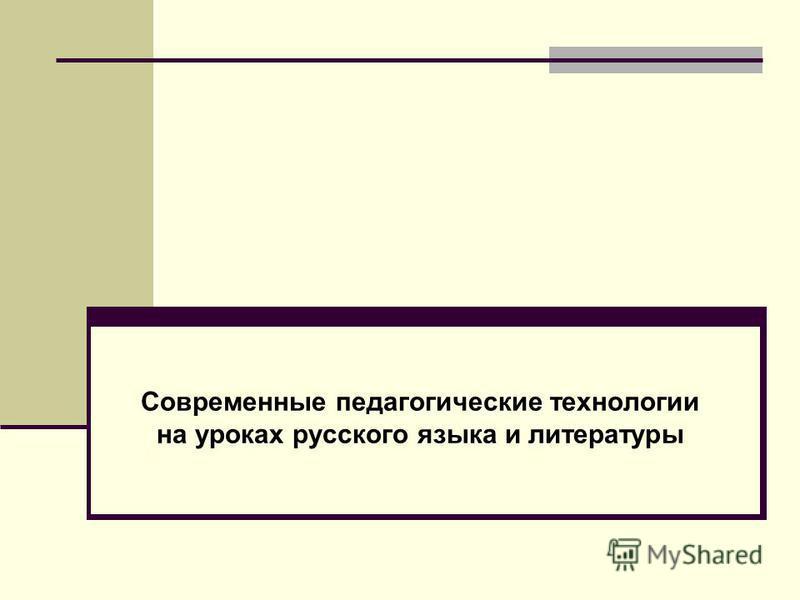 Современные образовательные технологии на уроках русского языка Современные педагогические технологии на уроках русского языка и литературы