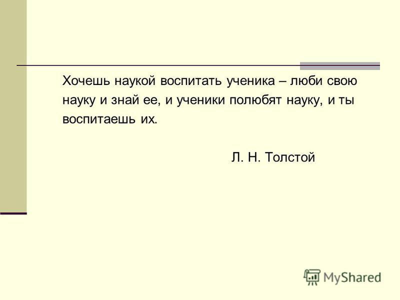 Хочешь наукой воспитать ученика – люби свою науку и знай ее, и ученики полюбят науку, и ты воспитаешь их. Л. Н. Толстой