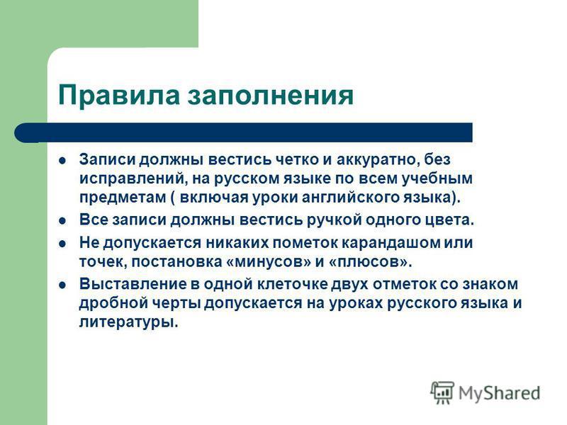 Правила заполнения Записи должны вестись четко и аккуратно, без исправлений, на русском языке по всем учебным предметам ( включая уроки английского языка). Все записи должны вестись ручкой одного цвета. Не допускается никаких пометок карандашом или т