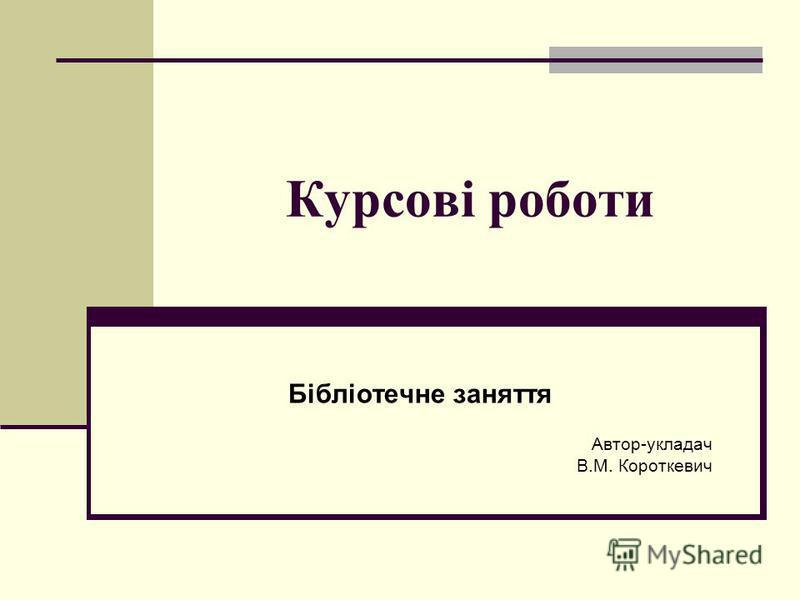 Курсові роботи Бібліотечне заняття Автор-укладач В.М. Короткевич