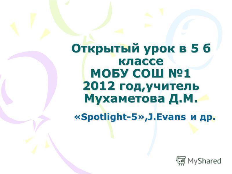 Открытый урок в 5 б классе МОБУ СОШ 1 2012 год,учитель Мухаметова Д.М. «Spotlight-5»,J.Evans и др. «Spotlight-5»,J.Evans и др.