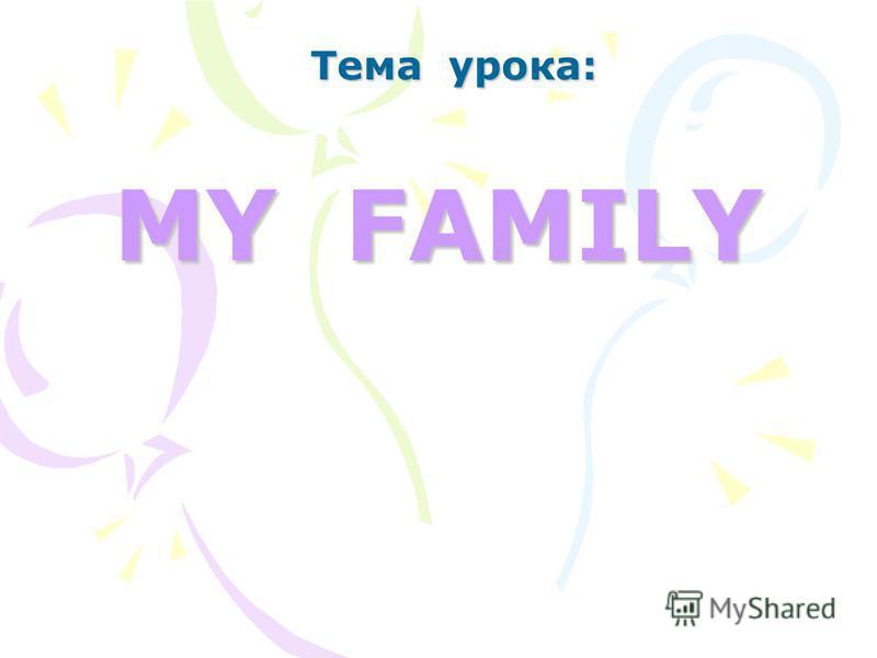 MY FAMILY Тема урока: