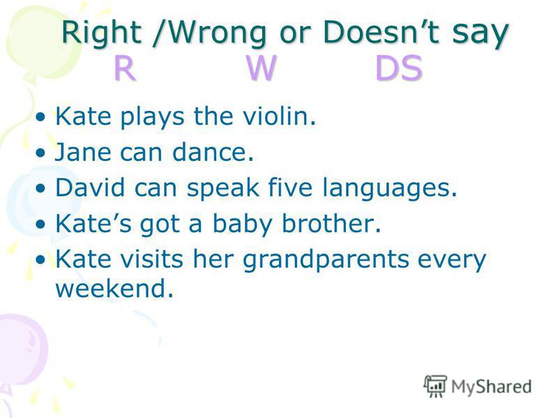 Right /Wrong or Doesnt say R W DS Right /Wrong or Doesnt say R W DS Kate plays the violin. Jane can dance. David can speak five languages. Kates got a baby brother. Kate visits her grandparents every weekend.