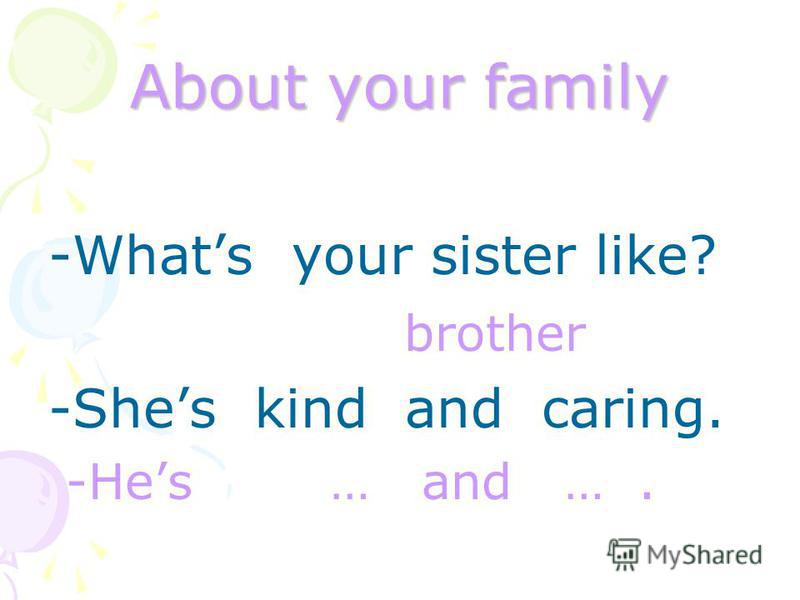 About your family -Whats your sister like? brother -Shes kind and caring. -Hes … and ….