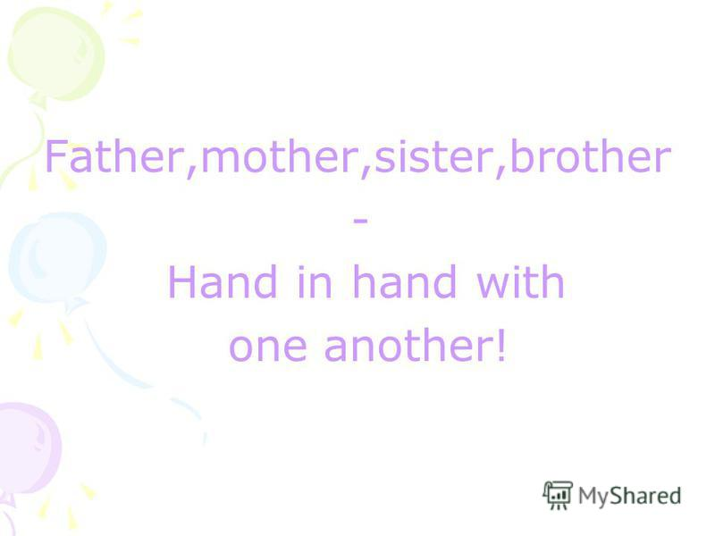 Father,mother,sister,brother - Hand in hand with one another!
