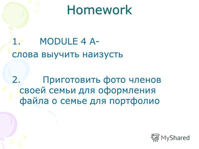 Homework 1. MODULE 4 A- слова выучить наизусть 2. Приготовить фото членов своей семьи для оформления файла о семье для портфолио