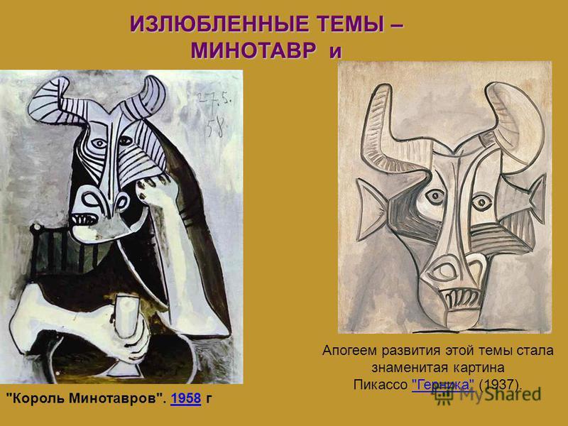 ИЗЛЮБЛЕННЫЕ ТЕМЫ – МИНОТАВР и Король Минотавров. 1958 г 1958 Апогеем развития этой темы стала знаменитая картина Пикассо Герника (1937).Герника