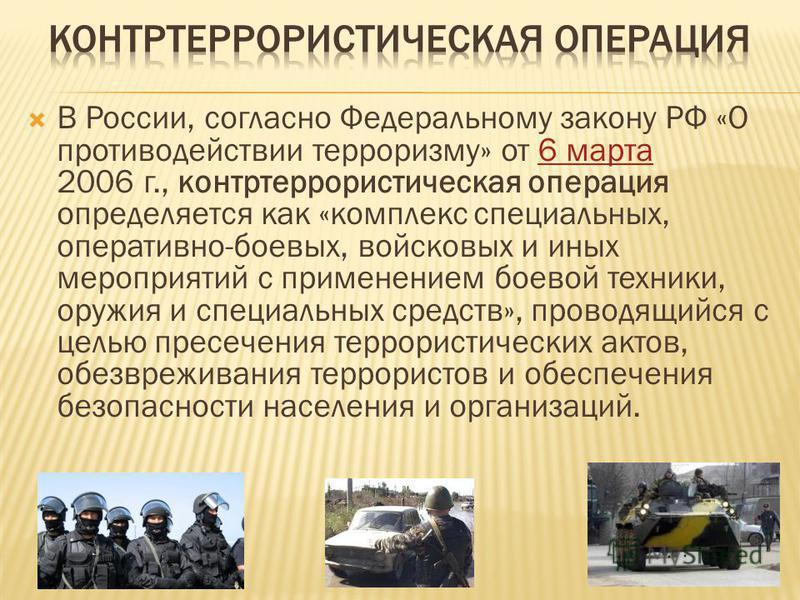 В России, согласно Федеральному закону РФ «О противодействии терроризму» от 6 марта 2006 г., контртеррористическая операция определяется как «комплекс специальных, оперативно-боевых, войсковых и иных мероприятий с применением боевой техники, оружия и